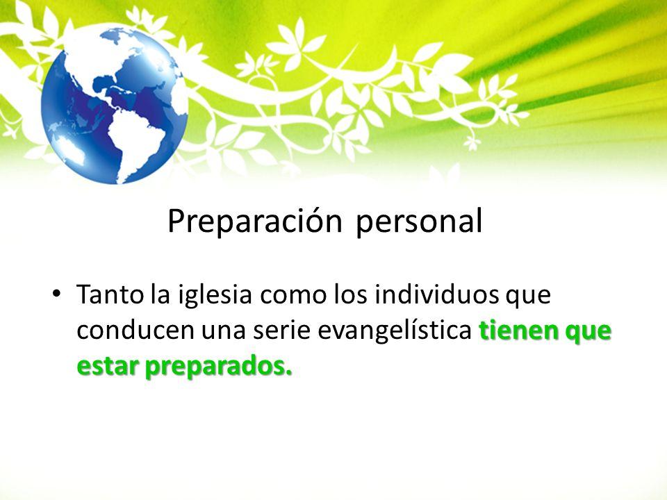 Preparación personal Tanto la iglesia como los individuos que conducen una serie evangelística tienen que estar preparados.