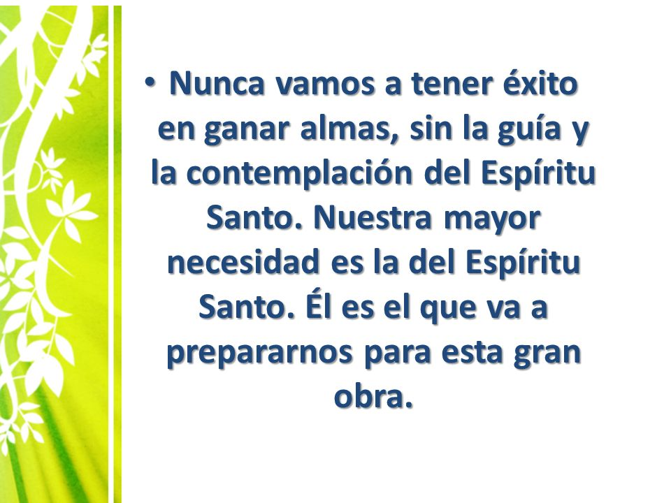 Nunca vamos a tener éxito en ganar almas, sin la guía y la contemplación del Espíritu Santo. Nuestra mayor necesidad es la del Espíritu Santo. Él es el que va a prepararnos para esta gran obra.