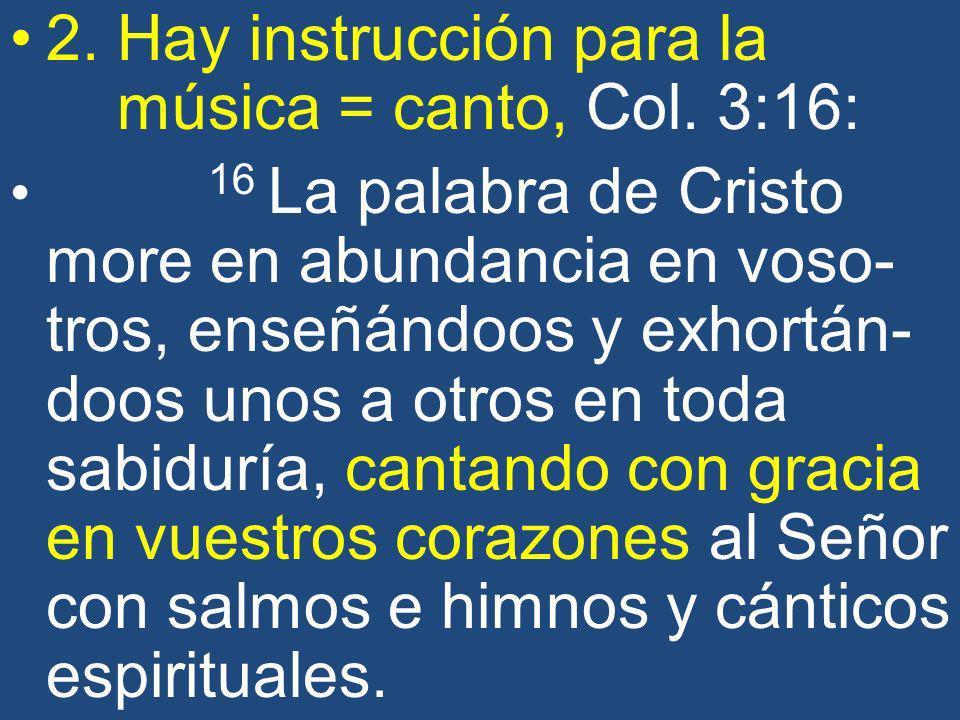 2. Hay instrucción para la música = canto, Col. 3:16: