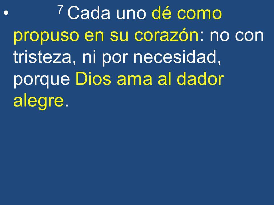 7 Cada uno dé como propuso en su corazón: no con tristeza, ni por necesidad, porque Dios ama al dador alegre.