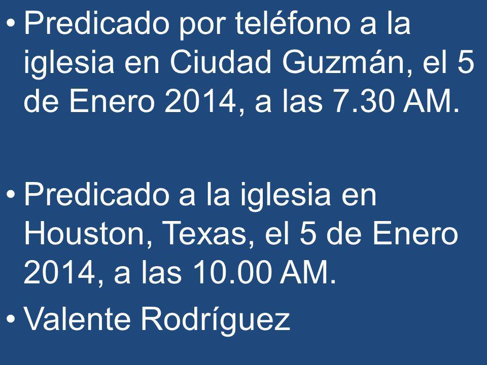 Predicado por teléfono a la iglesia en Ciudad Guzmán, el 5 de Enero 2014, a las 7.30 AM.