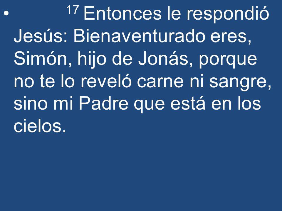 17 Entonces le respondió Jesús: Bienaventurado eres, Simón, hijo de Jonás, porque no te lo reveló carne ni sangre, sino mi Padre que está en los cielos.