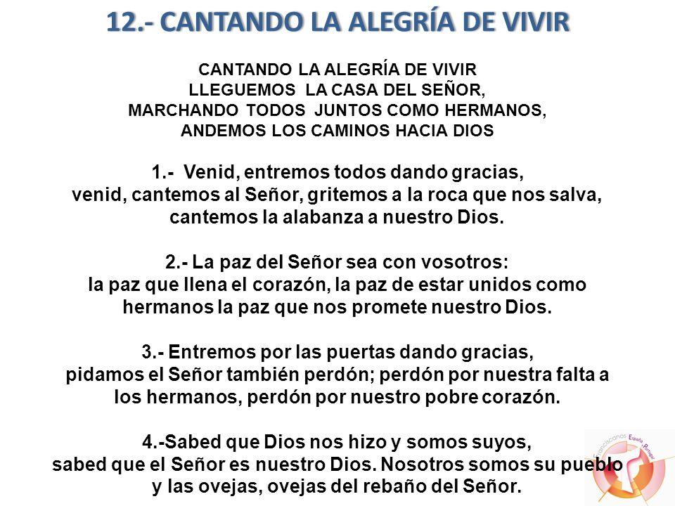 12.- CANTANDO LA ALEGRÍA DE VIVIR CANTANDO LA ALEGRÍA DE VIVIR LLEGUEMOS LA CASA DEL SEÑOR, MARCHANDO TODOS JUNTOS COMO HERMANOS, ANDEMOS LOS CAMINOS HACIA DIOS 1.- Venid, entremos todos dando gracias, venid, cantemos al Señor, gritemos a la roca que nos salva, cantemos la alabanza a nuestro Dios.