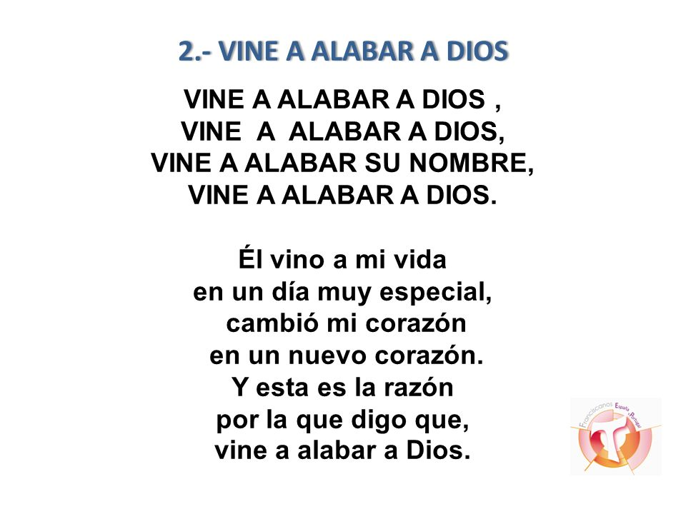 2.- VINE A ALABAR A DIOS VINE A ALABAR A DIOS , VINE A ALABAR A DIOS, VINE A ALABAR SU NOMBRE, VINE A ALABAR A DIOS.