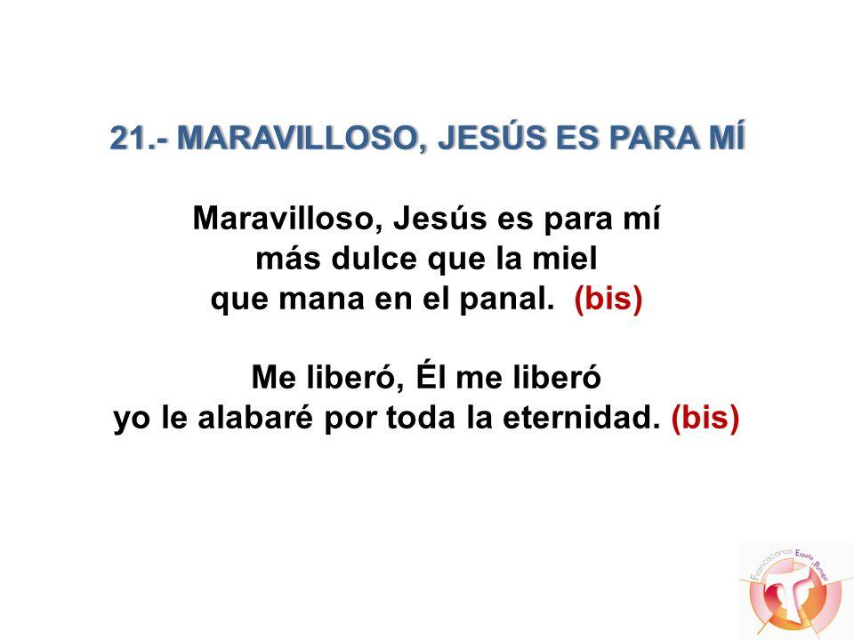 21.- MARAVILLOSO, JESÚS ES PARA MÍ Maravilloso, Jesús es para mí más dulce que la miel que mana en el panal.