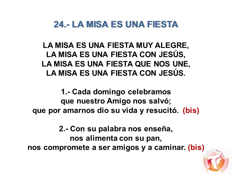 24.- LA MISA ES UNA FIESTA LA MISA ES UNA FIESTA MUY ALEGRE, LA MISA ES UNA FIESTA CON JESÚS, LA MISA ES UNA FIESTA QUE NOS UNE, LA MISA ES UNA FIESTA CON JESÚS.