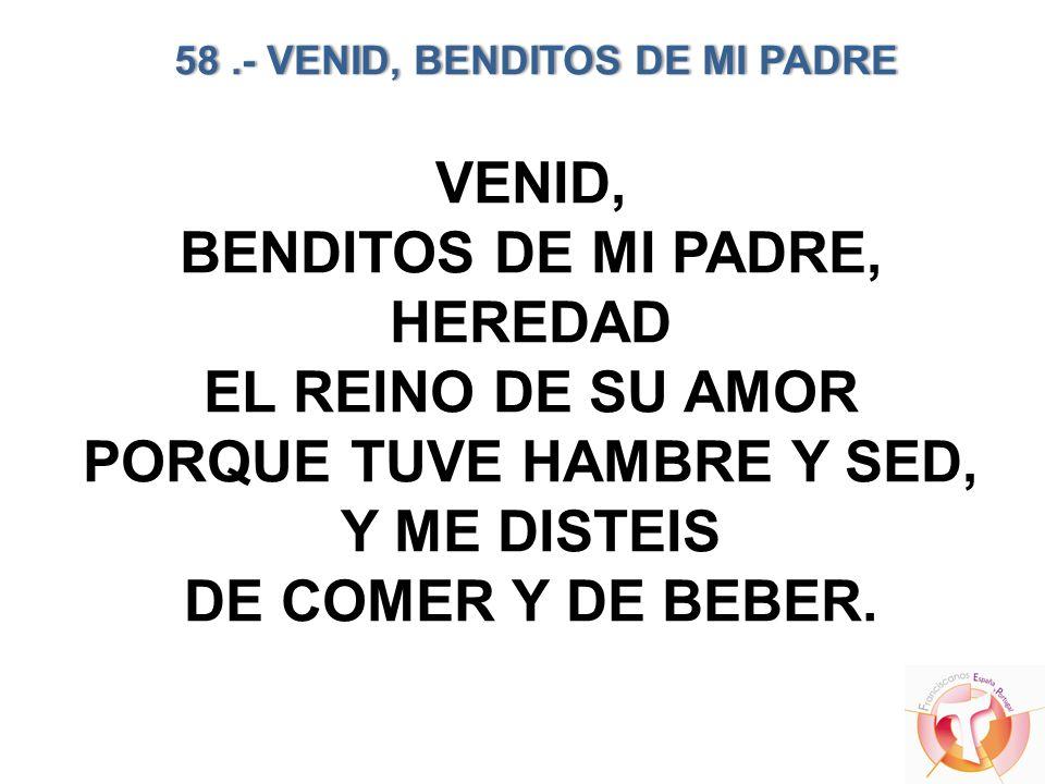 58 .- VENID, BENDITOS DE MI PADRE PORQUE TUVE HAMBRE Y SED,