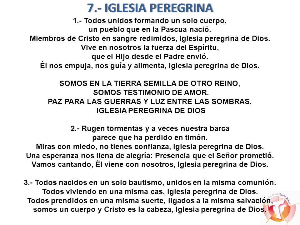 7.- IGLESIA PEREGRINA 1.- Todos unidos formando un solo cuerpo, un pueblo que en la Pascua nació.