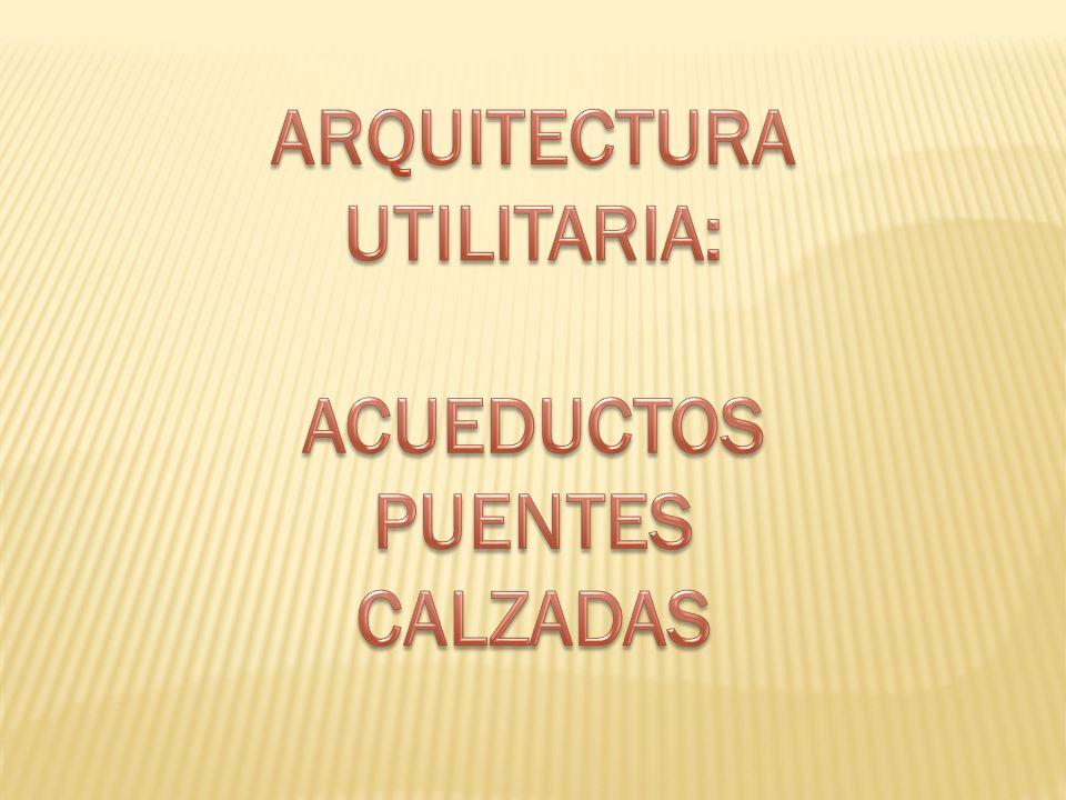 ARQUITECTURA UTILITARIA: ACUEDUCTOS PUENTES CALZADAS