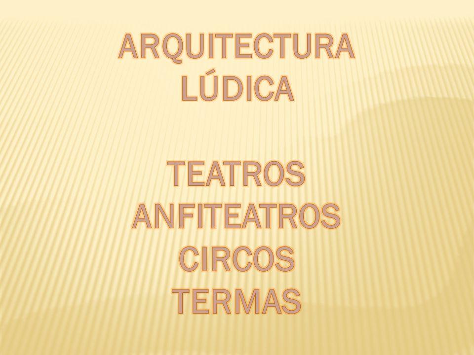 ARQUITECTURA LÚDICA TEATROS ANFITEATROS CIRCOS TERMAS