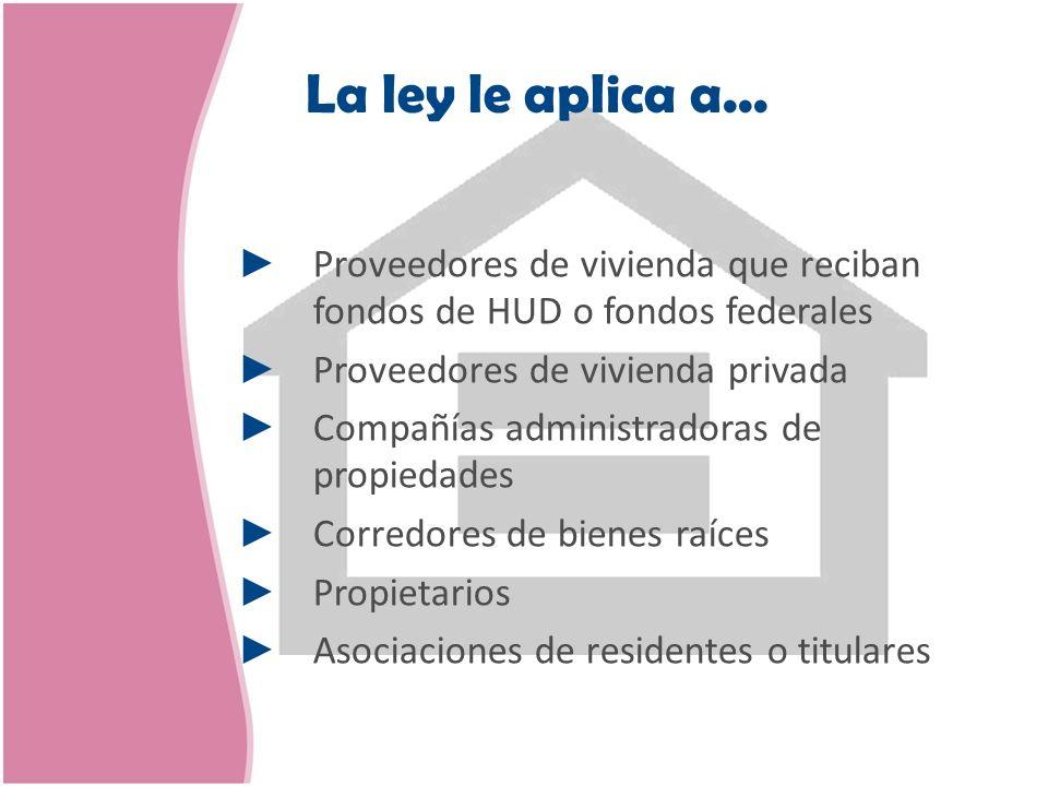 La ley le aplica a... Proveedores de vivienda que reciban fondos de HUD o fondos federales. Proveedores de vivienda privada.