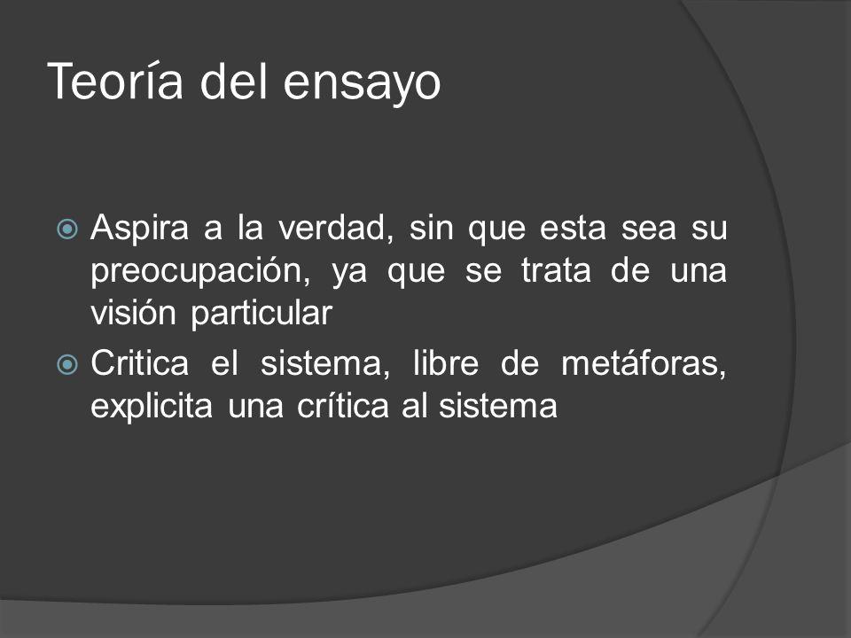 Teoría del ensayo Aspira a la verdad, sin que esta sea su preocupación, ya que se trata de una visión particular.