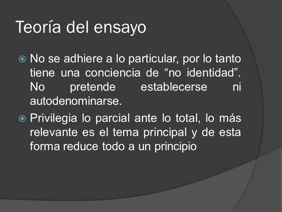 Teoría del ensayo No se adhiere a lo particular, por lo tanto tiene una conciencia de no identidad . No pretende establecerse ni autodenominarse.