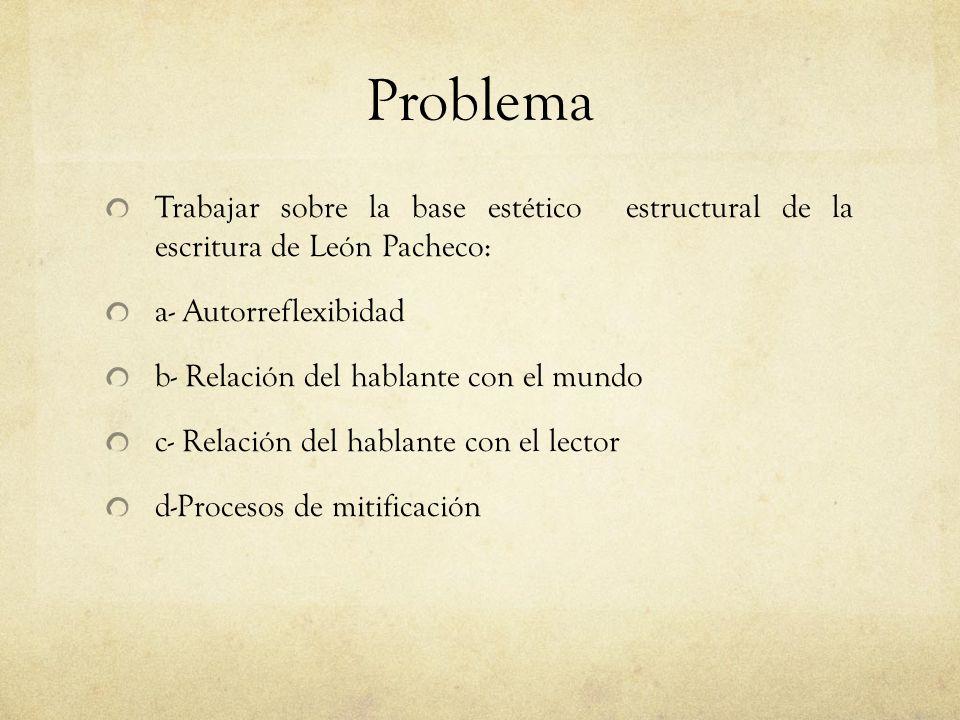 Problema Trabajar sobre la base estético estructural de la escritura de León Pacheco: a- Autorreflexibidad.