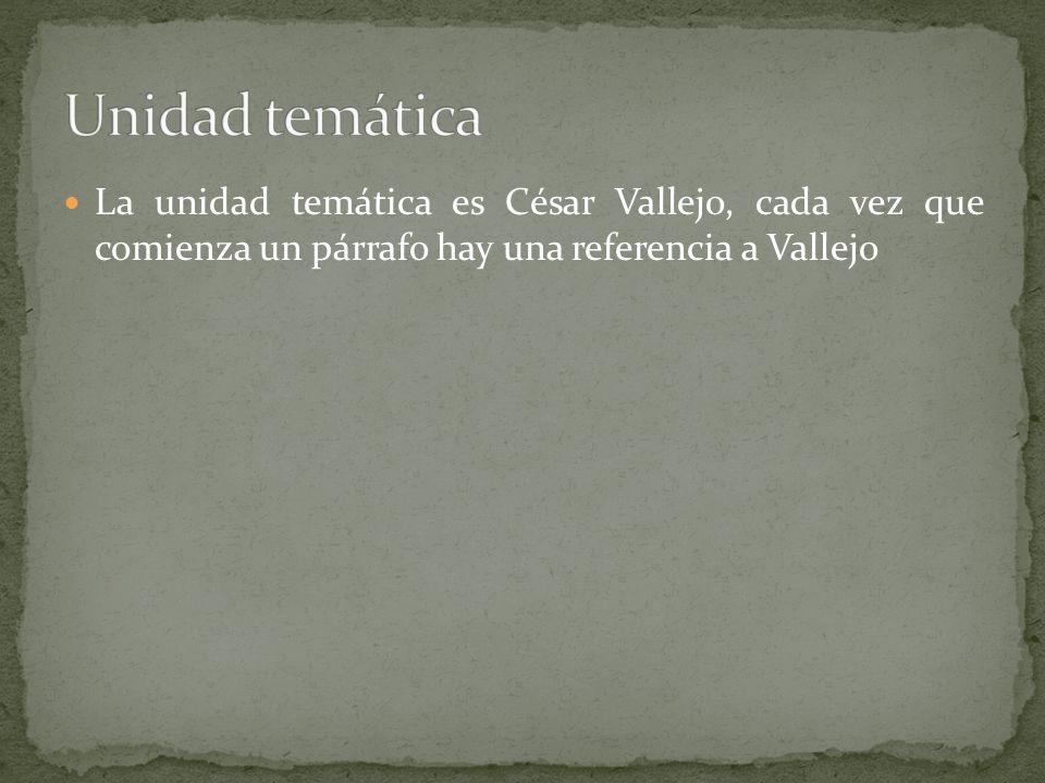 Unidad temática La unidad temática es César Vallejo, cada vez que comienza un párrafo hay una referencia a Vallejo.