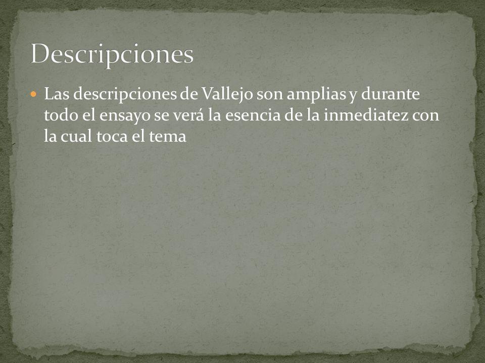 Descripciones Las descripciones de Vallejo son amplias y durante todo el ensayo se verá la esencia de la inmediatez con la cual toca el tema.