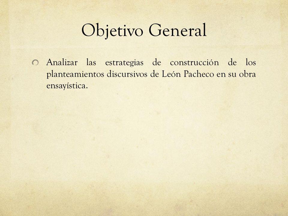 Objetivo General Analizar las estrategias de construcción de los planteamientos discursivos de León Pacheco en su obra ensayística.