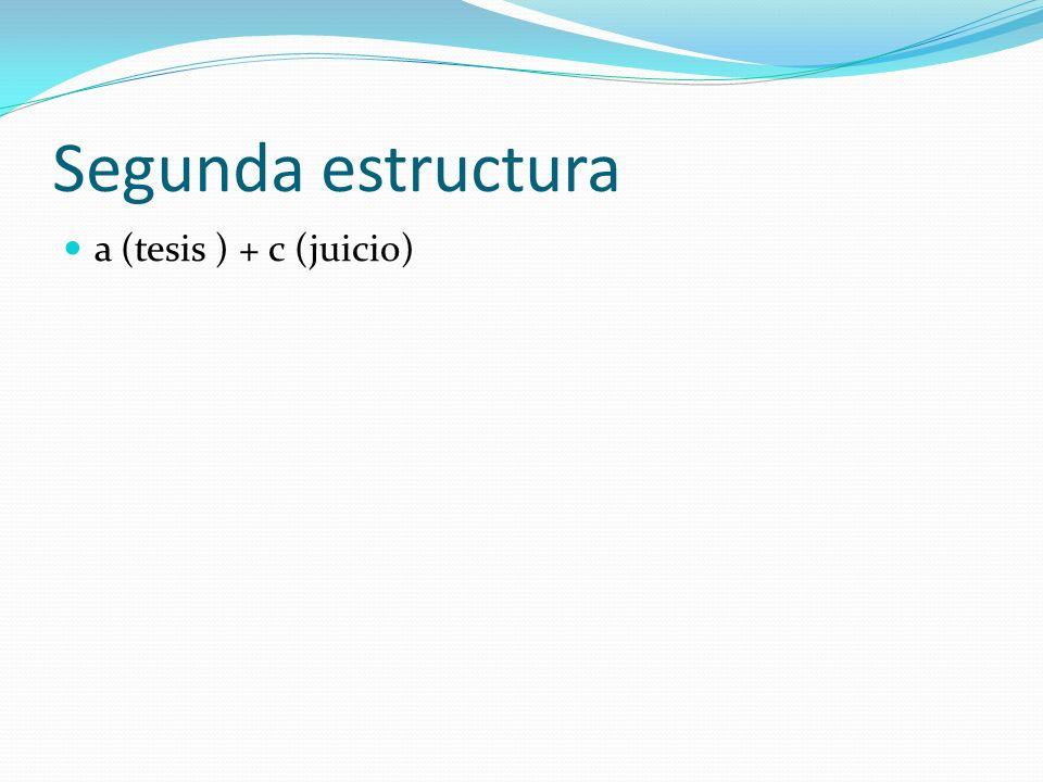 Segunda estructura a (tesis ) + c (juicio)
