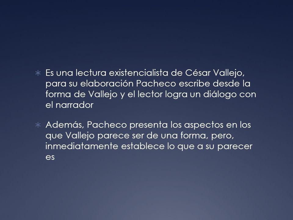 Es una lectura existencialista de César Vallejo, para su elaboración Pacheco escribe desde la forma de Vallejo y el lector logra un diálogo con el narrador