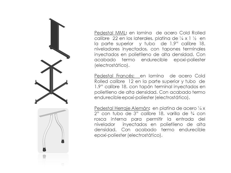 Pedestal MML: en lamina de acero Cold Rolled calibre 22 en los laterales, platina de ¼ x 1 ½ en la parte superior y tubo de 1.9 calibre 18, niveladores inyectados, con tapones terminales inyectados en polietileno de alta densidad. Con acabado termo endurecible epoxi-poliester (electrostático).