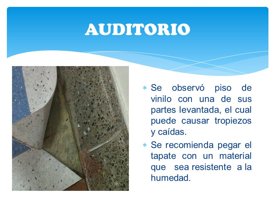 AUDITORIO Se observó piso de vinilo con una de sus partes levantada, el cual puede causar tropiezos y caídas.
