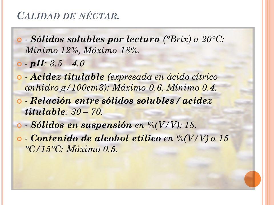 Calidad de néctar. - Sólidos solubles por lectura (°Brix) a 20°C: Mínimo 12%, Máximo 18%. - pH: 3.5 – 4.0.