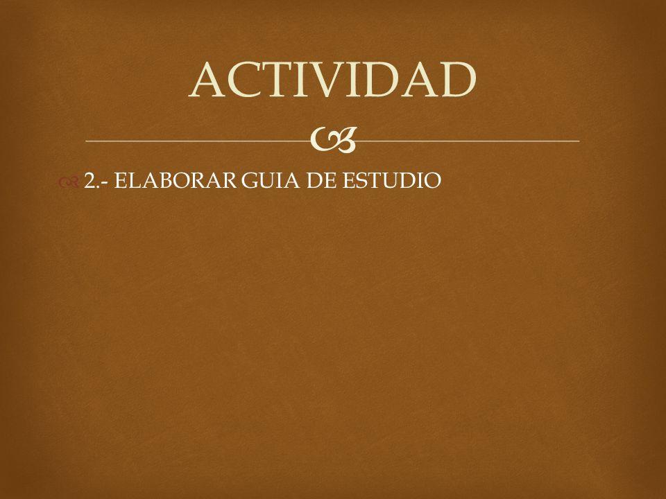 ACTIVIDAD 2.- ELABORAR GUIA DE ESTUDIO