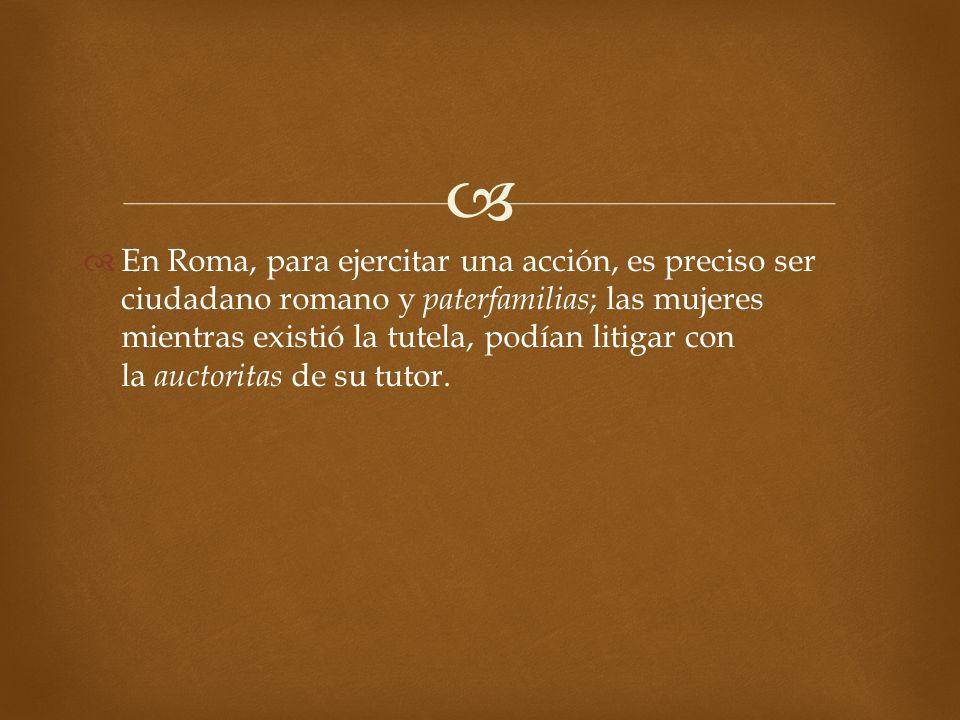 En Roma, para ejercitar una acción, es preciso ser ciudadano romano y paterfamilias; las mujeres mientras existió la tutela, podían litigar con la auctoritas de su tutor.