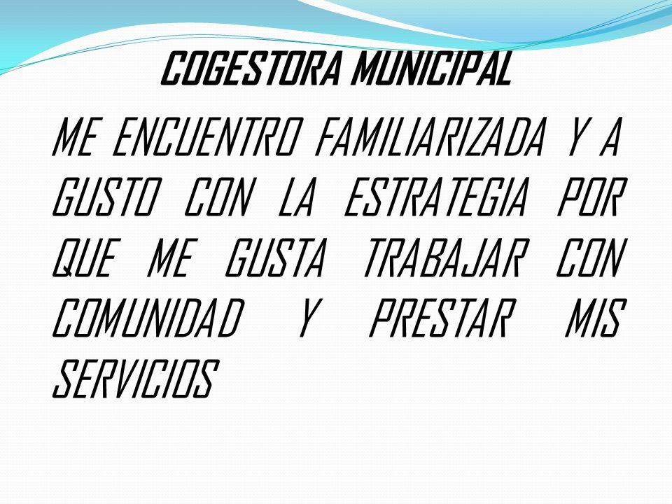 COGESTORA MUNICIPAL ME ENCUENTRO FAMILIARIZADA Y A GUSTO CON LA ESTRATEGIA POR QUE ME GUSTA TRABAJAR CON COMUNIDAD Y PRESTAR MIS SERVICIOS.