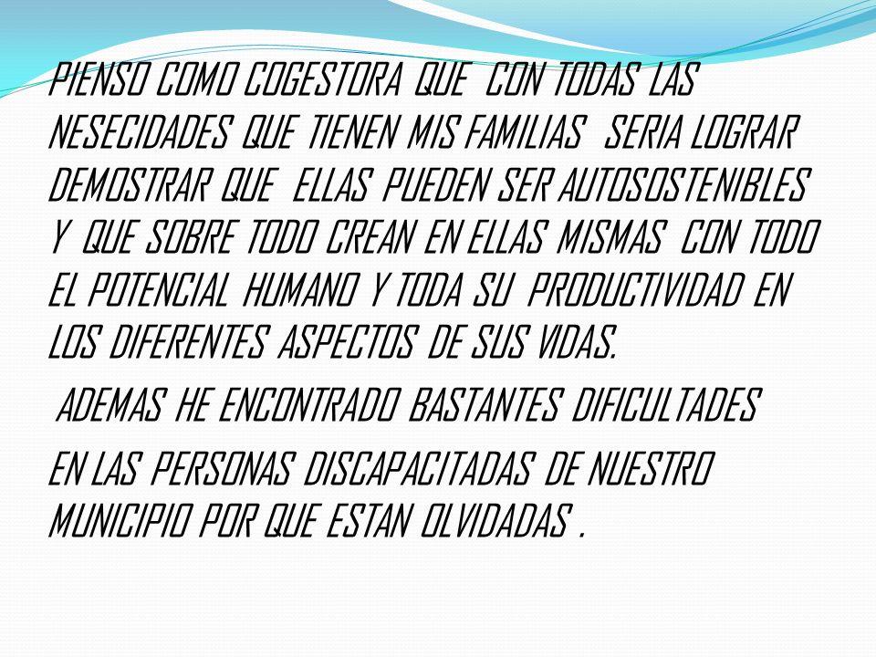 PIENSO COMO COGESTORA QUE CON TODAS LAS NESECIDADES QUE TIENEN MIS FAMILIAS SERIA LOGRAR DEMOSTRAR QUE ELLAS PUEDEN SER AUTOSOSTENIBLES Y QUE SOBRE TODO CREAN EN ELLAS MISMAS CON TODO EL POTENCIAL HUMANO Y TODA SU PRODUCTIVIDAD EN LOS DIFERENTES ASPECTOS DE SUS VIDAS.
