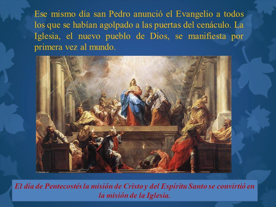 Ese mismo día san Pedro anunció el Evangelio a todos los que se habían agolpado a las puertas del cenáculo. La Iglesia, el nuevo pueblo de Dios, se manifiesta por primera vez al mundo.