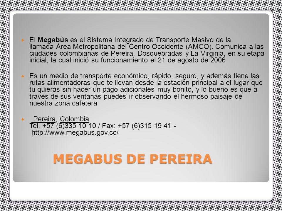 El Megabús es el Sistema Integrado de Transporte Masivo de la llamada Área Metropolitana del Centro Occidente (AMCO). Comunica a las ciudades colombianas de Pereira, Dosquebradas y La Virginia, en su etapa inicial, la cual inició su funcionamiento el 21 de agosto de 2006