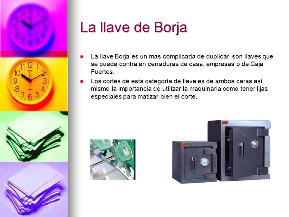 La llave de Borja La llave Borja es un mas complicada de duplicar, son llaves que se puede contra en cerraduras de casa, empresas o de Caja Fuertes.