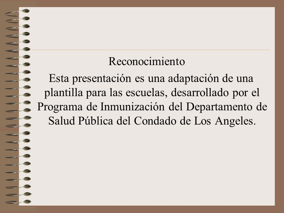 Reconocimiento Esta presentación es una adaptación de una plantilla para las escuelas, desarrollado por el Programa de Inmunización del Departamento de Salud Pública del Condado de Los Angeles.