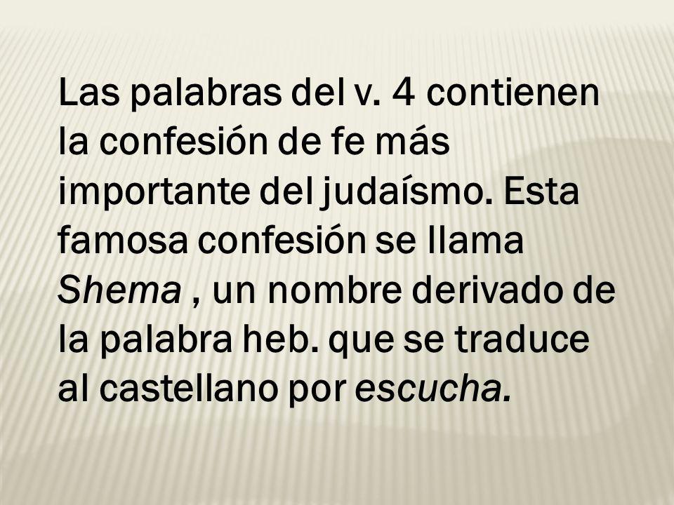 Las palabras del v. 4 contienen la confesión de fe más importante del judaísmo.