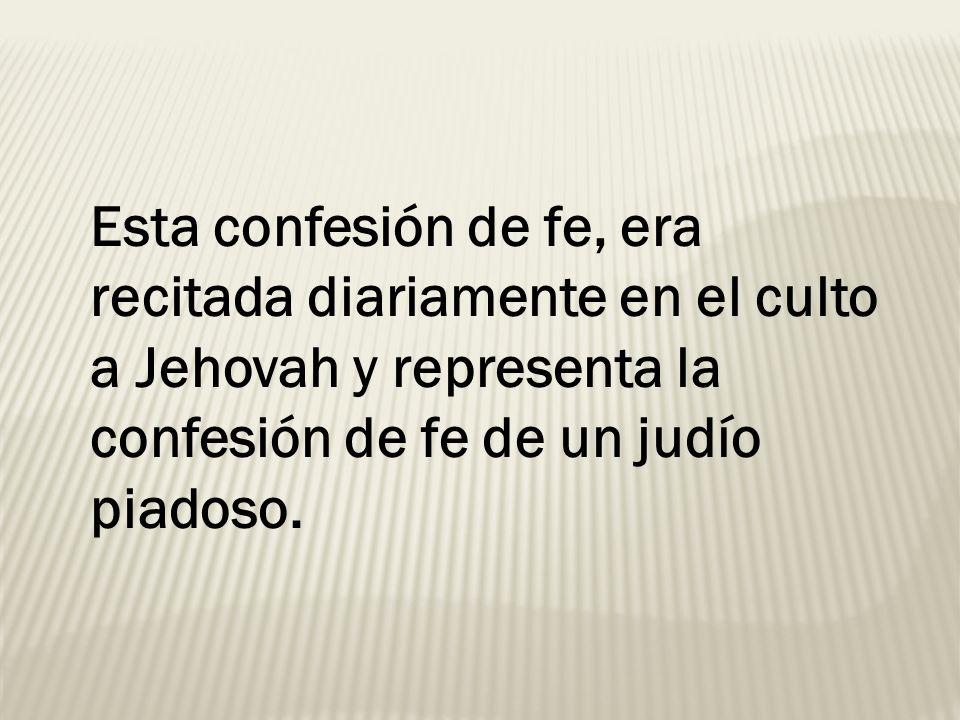Esta confesión de fe, era recitada diariamente en el culto a Jehovah y representa la confesión de fe de un judío piadoso.