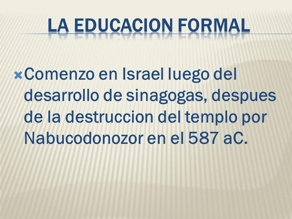La educacion formal Comenzo en Israel luego del desarrollo de sinagogas, despues de la destruccion del templo por Nabucodonozor en el 587 aC.