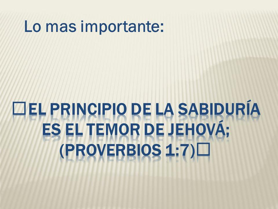 El principio de la sabiduría es el temor de Jehová; (Proverbios 1:7)
