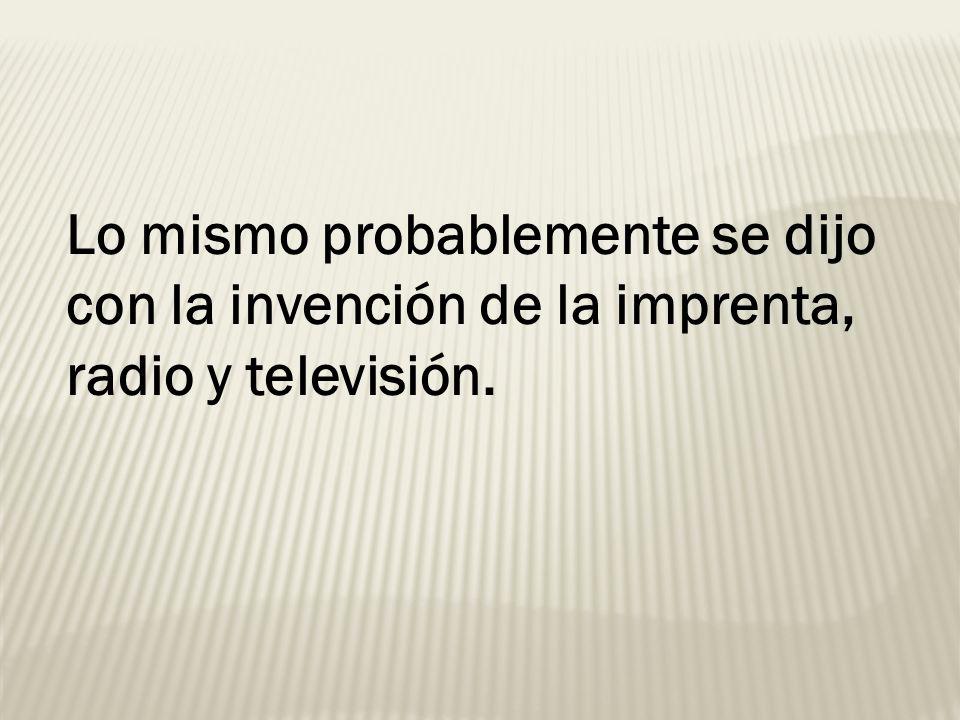 Lo mismo probablemente se dijo con la invención de la imprenta, radio y televisión.