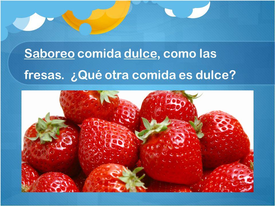 Saboreo comida dulce, como las fresas. ¿Qué otra comida es dulce