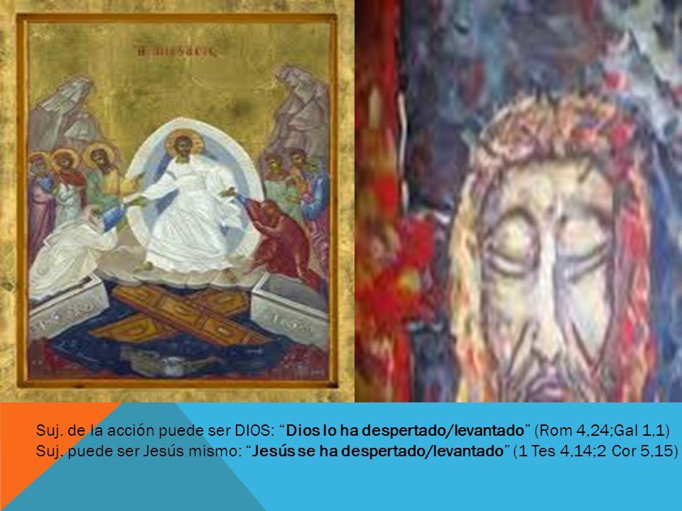 Suj. de la acción puede ser DIOS: Dios lo ha despertado/levantado (Rom 4,24;Gal 1,1)