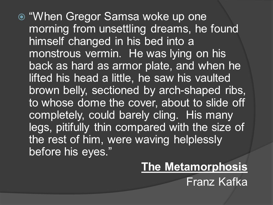 When Gregor Samsa woke up one morning from unsettling dreams, he found himself changed in his bed into a monstrous vermin. He was lying on his back as hard as armor plate, and when he lifted his head a little, he saw his vaulted brown belly, sectioned by arch-shaped ribs, to whose dome the cover, about to slide off completely, could barely cling. His many legs, pitifully thin compared with the size of the rest of him, were waving helplessly before his eyes.