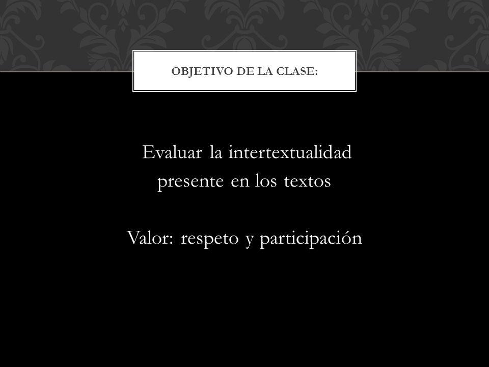 Objetivo de la clase: Evaluar la intertextualidad presente en los textos Valor: respeto y participación