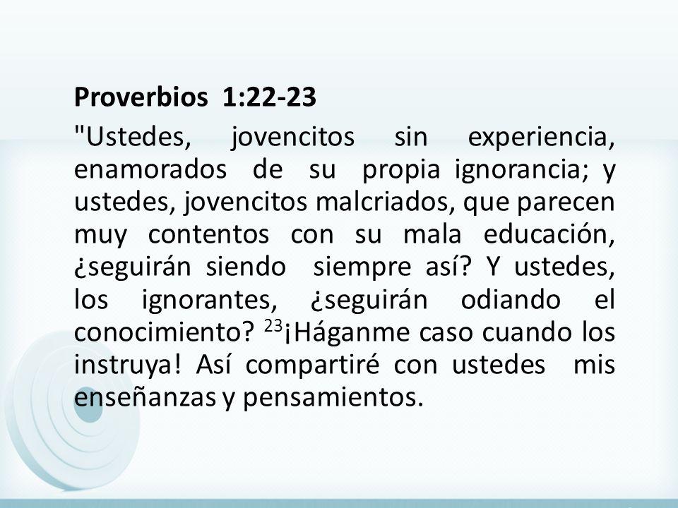 Proverbios 1:22-23 Ustedes, jovencitos sin experiencia, enamorados de su propia ignorancia; y ustedes, jovencitos malcriados, que parecen muy contentos con su mala educación, ¿seguirán siendo siempre así.