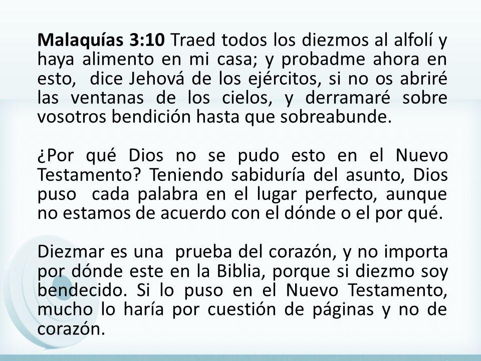 Malaquías 3:10 Traed todos los diezmos al alfolí y haya alimento en mi casa; y probadme ahora en esto, dice Jehová de los ejércitos, si no os abriré las ventanas de los cielos, y derramaré sobre vosotros bendición hasta que sobreabunde.