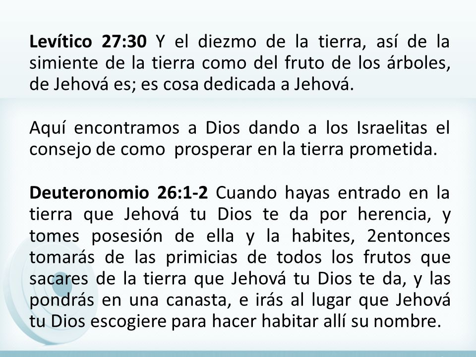 Levítico 27:30 Y el diezmo de la tierra, así de la simiente de la tierra como del fruto de los árboles, de Jehová es; es cosa dedicada a Jehová.