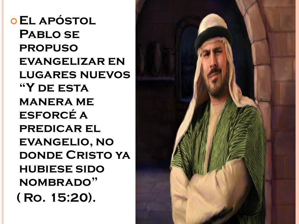 El apóstol Pablo se propuso evangelizar en lugares nuevos Y de esta manera me esforcé a predicar el evangelio, no donde Cristo ya hubiese sido nombrado