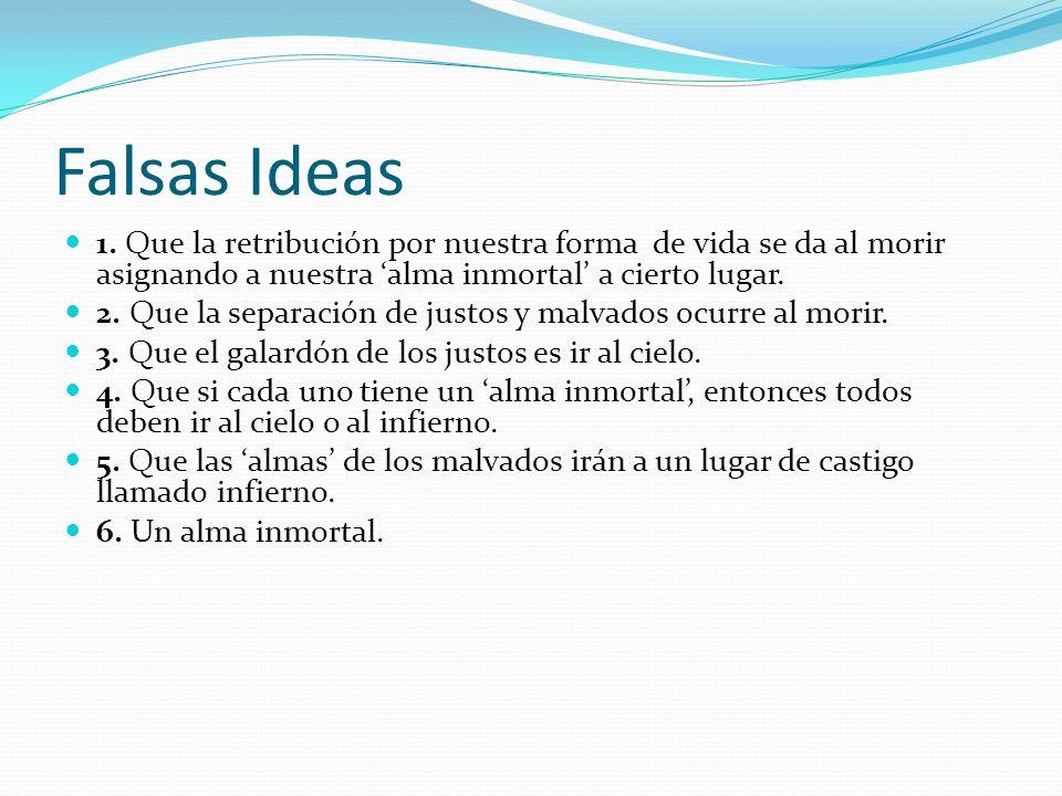 Falsas Ideas 1. Que la retribución por nuestra forma de vida se da al morir asignando a nuestra 'alma inmortal' a cierto lugar.