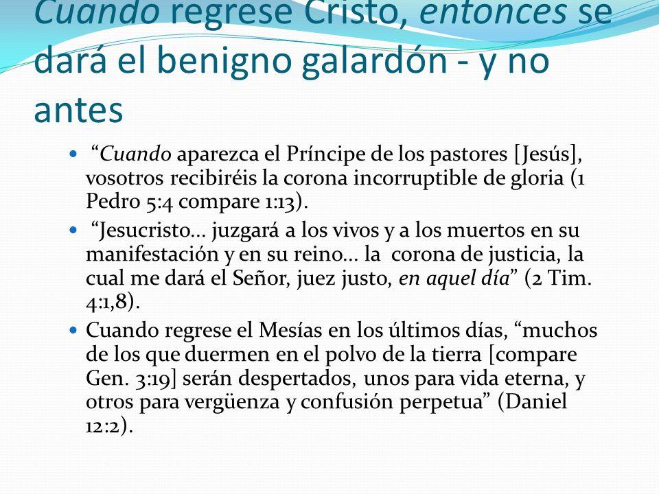 Cuando regrese Cristo, entonces se dará el benigno galardón - y no antes