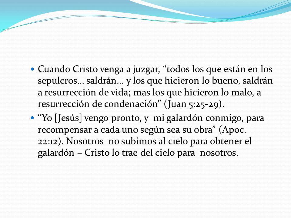 Cuando Cristo venga a juzgar, todos los que están en los sepulcros… saldrán… y los que hicieron lo bueno, saldrán a resurrección de vida; mas los que hicieron lo malo, a resurrección de condenación (Juan 5:25-29).